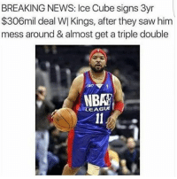 hahaha seemslegit icecube messedaroundandgotatripledouble nba right: BREAKING NEWS: Ice Cube signs 3yr  $306mil deal WI Kings, after they saw him  mess around & almost get a triple double  EAGUE hahaha seemslegit icecube messedaroundandgotatripledouble nba right
