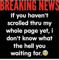 Man listen 😩😩😩😩 I don't create memes or video skits but a regular meme on a page I make 🔥🔥🔥 with a caption on my page 🤷🏽♂️🤷🏽♂️ why yo explore page stay popping even when I'm off 😂😂😂😬✊🏾: BREAKING NEWS  If you haven't  scrolled thru m  whole page yet, i  don't know what  the hell you  waiting for. Man listen 😩😩😩😩 I don't create memes or video skits but a regular meme on a page I make 🔥🔥🔥 with a caption on my page 🤷🏽♂️🤷🏽♂️ why yo explore page stay popping even when I'm off 😂😂😂😬✊🏾