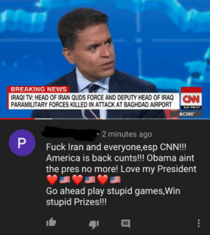 On the airstrike in Baghdad: BREAKING NEWS  IRAQI TV: HEAD OF IRAN QUDS FORCE AND DEPUTY HEAD OF IRAQ  PARAMILITARY FORCES KILLED IN ATTACK AT BAGHDAD AIRPORT  CNN  8:47 PM ET  AC360  · 2 minutes ago  Fuck Iran and everyone,esp CNN!!!  America is back cunts!!! Obama aint  the pres no more! Love my President  Go ahead play stupid games,Win  stupid Prizes!!! On the airstrike in Baghdad