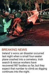 "Bodies , Irish, and Memes: BREAKING NEWS  Ireland 's worst air disaster occurred  last night when a small four-seater  plane crashed into a cemetery. Irish  search & rescue workers have  recovered 987 bodies so far, but they  expect that number to climb as digging  continues into the night. <p>Breaking news via /r/memes <a href=""http://ift.tt/2nYD0Bz"">http://ift.tt/2nYD0Bz</a></p>"