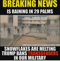 Don't be a ❄️ Snowflakes are Melting affecting Climate Change All over twentyninepalms 😂 Follow @minorityredefine.inc 🇺🇸 FB page Fb.Com-UncleSamsChildren 🇺🇸YouTube Channel youtube.com-c-UncleSamsMisguidedChildren 🇺🇸 Visit our website🇺🇸 www.UncleSamsMisguidedChildren.com 🇺🇸 Tag Your Friends & Join our Brotherhood @unclesamsmisguidedchildren unclesamsmisguidedchildren MisguidedLife USMCNation armedforces veteranowned USA USMarines semperfidelis USMC 0311 igmilitia secondamendment patriotic semperfi 11bravo airborne marineveteran donaldtrump oohrah army AirForce navy coastguard armystrong usnavy usarmy sailor ranger airborne jamesmattis: BREAKING  NEWS  IS RAINING IN 29 PALMS  SHOPUNCLESAMSMISGUIDEDCHILDREN.COM  SNOWFLAKES ARE MELTING  TRUMP BANS TRANSGENDERS  IN OUR MILITARY Don't be a ❄️ Snowflakes are Melting affecting Climate Change All over twentyninepalms 😂 Follow @minorityredefine.inc 🇺🇸 FB page Fb.Com-UncleSamsChildren 🇺🇸YouTube Channel youtube.com-c-UncleSamsMisguidedChildren 🇺🇸 Visit our website🇺🇸 www.UncleSamsMisguidedChildren.com 🇺🇸 Tag Your Friends & Join our Brotherhood @unclesamsmisguidedchildren unclesamsmisguidedchildren MisguidedLife USMCNation armedforces veteranowned USA USMarines semperfidelis USMC 0311 igmilitia secondamendment patriotic semperfi 11bravo airborne marineveteran donaldtrump oohrah army AirForce navy coastguard armystrong usnavy usarmy sailor ranger airborne jamesmattis