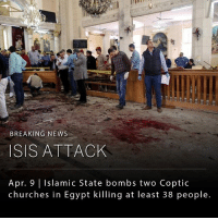 ISIS claimed responsibility for bombings at two Coptic churches in Egypt on Palm Sunday that killed 36 people and wounded 60 others.: BREAKING NEWS  ISIS ATTACK  Apr. 9 Islamic State bombs two Coptic  churches in Egypt killing at least 38 people. ISIS claimed responsibility for bombings at two Coptic churches in Egypt on Palm Sunday that killed 36 people and wounded 60 others.