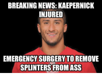 Ass, Memes, and News: BREAKING NEWS: KAEPERNICK  INJURED  EMERGENCY SURGERY TOREMOVE  SPLINTERS FROM ASS Sitting on the bench all day will do that to ya Credit: Marshall Sargent | LIKE NFL Memes!