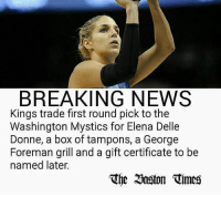 BREAKING NEWS  Kings trade first round pick tothe  Washington Mystics for Elena Delle  Donne, a box of tampons, a George  Foreman grill and a gift certificate to be  named later.  The 20aston Times 😅😅😅