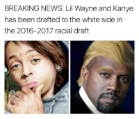 Blackpeopletwitter, Kanye, and Lil Wayne: BREAKING NEWS: Lil Wayne and Kanye  has been drafted to the white side in  the 2016-2017 racial draft <p>&ldquo;We, the black delegation, have made a trade&hellip;&rdquo; (via /r/BlackPeopleTwitter)</p>