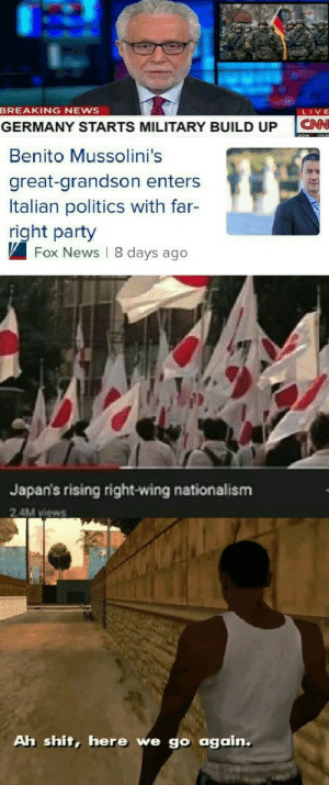 News, Party, and Politics: BREAKING NEWS  LIVE  CN  GERMANY STARTS MILITARY BUILD UP  Benito Mussolini's  great-grandson enters  Italian politics with far-  right party  Fox News 8 days ago  Japan's rising right-wing nationalism  2 4M views  Ah shit, here we go again. get your bunkers ready cause there's a storm coming