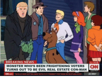 "Memes, Monster, and News: BREAKING NEWS  LIVE  MONSTER WHO'S BEEN FRIGHTENING VOTERS  CNN  TURNS OUT TO BE EVIL REAL ESTATE CON-MAN  6:39 PM PT  ON.com ""woULD HAVE GOTTEN AWAY WITH ITIF IT WERENT FORTHESE Me*nF%ING KIDS  AC360"""