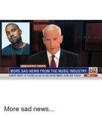 """Alive, Kanye, and Memes: BREAKING NEWS -  LIVE  MORE SAD NEWS FROM THE MUSIC INDUSTRY  KANYE WEST IS FOUND ALIVE IN HIS APARTMENT EARLIER TODAY CHN.com  More sad news <p>Press F to pay respects via /r/memes <a href=""""https://ift.tt/2HmIDYZ"""">https://ift.tt/2HmIDYZ</a></p>"""