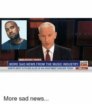 Alive, Kanye, and Music: BREAKING NEWS -  LIVE  MORE SAD NEWS FROM THE MUSIC INDUSTRY  KANYE WEST IS FOUND ALIVE IN HIS APARTMENT EARLIER TODAY CHN.com  More sad news Press F to pay respects (i.redd.it)