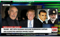 Russian: BREAKING NEWS  LIVE  TRUMP, MET WITH RUSSIAN NUCLEAR SUBMARINE CAPTAIN  AND SUSPECTED BRITISH DOUBLEAGENT  CAN  754 PMPT  Pelosi, this is exactly why we must ban Russian dressing CNN TONIGHT