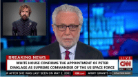 Announced 15 minutes ago, December 20, 2018.: BREAKING NEWS  LIVE  WHITE HOUSE CONFIRMS THE APPOINTMENT OF PETER CNN  DINKLAGE AS SUPREME COMMANDER OF THE US SPACE FORCE  DOW-170.69  R AFTER SHE WAS LAST SEEN ON MAY 2, 2001 N.com ARMY GRANTS DI SITUATION ROOM Announced 15 minutes ago, December 20, 2018.