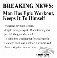 "Gym, Memes, and News: BREAKING NEWS:  Man Has Epic Workout.  Keeps It To Himself  Witnesses say Sam Brosern,  despite hitting a squat PR and training abs,  just left the gym afterward.  ""It's like he's working out for HIS benefit.  He didn't even take a selfie,"" a witness said  An investigation is underway  T NATION This had me in stitches 😂"