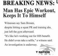 "This had us in stitches 😂 Via @tnation: BREAKING NEWS:  Man Has Epic Workout,  Keeps It To Himself  Witnesses say Sam Brosen,  despite hitting a squat PR and training abs,  just left the gym afterward.  ""It's like he's working out for HIS benefit.  He didn't even take a selfie,"" a witness said.  An investigation is underway  T NATION This had us in stitches 😂 Via @tnation"
