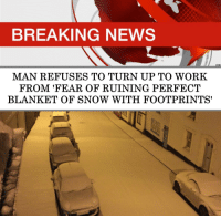 Legend.: BREAKING NEWS  MAN REFUSES TO TURN UP TO WORK  FROM 'FEAR OF RUINING PERFECT  BLANKET OF SNOW WITH FOOTPRINTS' Legend.