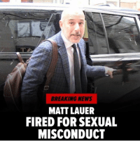 """Matt Lauer is no longer the face of NBC's 'Today' - he's been fired for """"inappropriate sexual behavior."""" The stunning announcement was made on the air at the top of NBC's 'Today' by Savannah Guthrie, who read a memo from NBC News Chairman Andy Lack - """"We received a detailed complaint from a colleague about inappropriate sexual behavior in the workplace by Matt Lauer. It represented, after serious review, a clear violation of our company's standards. As a result, we've decided to terminate his employment."""" Read more at TMZ. todayshow mattlauer nbc tmz: BREAKING NEWS  MATT LAUER  FIRED FOR SEXUAL  MISCONDUCT Matt Lauer is no longer the face of NBC's 'Today' - he's been fired for """"inappropriate sexual behavior."""" The stunning announcement was made on the air at the top of NBC's 'Today' by Savannah Guthrie, who read a memo from NBC News Chairman Andy Lack - """"We received a detailed complaint from a colleague about inappropriate sexual behavior in the workplace by Matt Lauer. It represented, after serious review, a clear violation of our company's standards. As a result, we've decided to terminate his employment."""" Read more at TMZ. todayshow mattlauer nbc tmz"""
