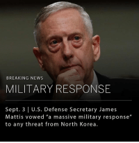 "Donald Trump, Memes, and News: BREAKING NEWS  MILITARY RESPONSE  Sept. 3 | U.S. Defense Secretary James  Mattis vowed ""a massive military response""  to any threat from North Korea. After a meeting with President Donald Trump and Vice President Mike Pence, U.S. Defense Secretary vowed ""a massive military response"" to any threat from North Korea against the United States or its allies."