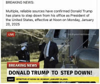 Donald Trump, Memes, and News: BREAKING NEWS:  Multiple, reliable sources have confirmed Donald Trump  has plans to step down from his office as President of  the United States, effective at Noon on Monday, January  20, 2025  LIVE  eakyourownnews.com  BREAKING NEWS  DONALD TRUMP TO STEP DOWN!  10:57  EFFECTIVE AT NOON ON MONDAY JANUARY 20,2025. 😛 ____________________ 🔥Give us a follow! 🇺🇸 👉@drunkamerica👈 👉@drunkamerica👈 👉@drunkamerica👈 👉@drunkamerica👈 Follow us on Snapchat: DrunkAmerica 👻 ________________________ conservative trumptrain donaldtrump drunkamerica usa merica saturdaysarefortheboys presidenttrump liberallogic bluelivesmatter supportourtroops trump2017 military marines army navy infantry raisedright republican republicans 2ndamendment