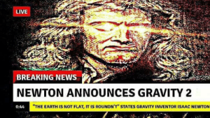 """News, Breaking News, and Earth: BREAKING NEWS  NEWTON ANNOUNCES GRAVITY 2  0:44  """"THE EARTH IS NOT FLAT, IT IS ROUNDN'T STATES GRAVITY INVENTOR ISAAC NEWTON"""