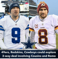 Memes, 🤖, and Three: BREAKING NEWS  NFL  REDSKINS  49ers, Redskins, Cowboys could  explore  3-way deal involving Cousins and Romo According to Ian Rapport, the Redskins and 49ers could end up including the Cowboys for a three-way deal that would send Tony Romo to the Redskins and Kirk Cousins to the 49ers. The Cowboys would get multiple draft picks in return.
