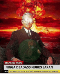 "<p>""Breaking News"" memes are rapidly growing in quantity via /r/MemeEconomy <a href=""http://ift.tt/2jKycj2"">http://ift.tt/2jKycj2</a></p>: BREAKING NEWS  NIGGA DEADASS NUKES JAPAN  14:16  ""YOU KNOW I HAD TO DO IT TO EM"" SAYS TRUMAN, CRITICS CLAIM HE'S TOO WOKE <p>""Breaking News"" memes are rapidly growing in quantity via /r/MemeEconomy <a href=""http://ift.tt/2jKycj2"">http://ift.tt/2jKycj2</a></p>"
