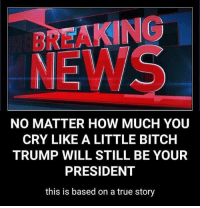 All Lives Matter, America, and Bitch: BREAKING  NEWS  NO MATTER HOW MUCH YOUU  CRY LIKE A LITTLE BITCH  TRUMP WILL STILL BE YOUR  PRESIDENT  this is based on a true story RealNews ---- My Personal - @JesseRyan.US KAA 2nd Page - @KeepAmerica.US Shop today - www.KAAGEAR.com 🇺🇸 KeepAmericaAmerican 🇺🇸 FOLLOW My Squad: 🔵 @Mudjug 🔴 @RedneckNation 🔵 @the_typical_liberal 🔴 @too_savage_for_democrats 🔵 @conservativemovement 🔴 @mygunandgear 🔵 @eaglewatchpolitics Deplorable StupidDemocrats TrumpMemes Tactical Guns MAGA Patriotism America YeeYee AltRight Republican Merica AmericanAF HillaryForPrison Conservative BuildThatWall PresidentTrump DonaldTrump Constitution BlueLivesMatter AllLivesMatter Patriot DrainTheSwamp POYB LiberalLogic Killary
