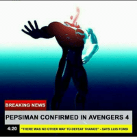 "News, Avengers, and Breaking News: BREAKING NEWS  PEPSIMAN CONFIRMED IN AVENGERS 4  4:20  ""THERE WAS NO OTHER WAY TO DEFEAT THANOS""-SAYS LUIS FONSI"