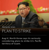 """North Korea has said it is """"carefully examining"""" plans for a missile strike on the U.S. Pacific territory of Guam, just hours after U.S. President Donald Trump issued a stern warning, saying that North Korea would be met with """"fire and fury"""" if it continues to threaten the United States.: BREAKING NEWS  PLAN TO STRIKE  Aug 8 