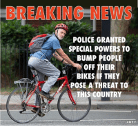 Yes. 😂: BREAKING NEWS  POLICE GRANTE  SPECIAL POWERS TO  BUMP PEOPLE  OFF THEIR  BIKES IF THEY  POSE A THREAT TO  THIS COUNTRY Yes. 😂