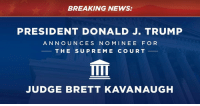 News, Supreme, and Supreme Court: BREAKING NEWS:  PRESIDENT DONALD J. TRUMP  ANNOUNCES NO MINEE FO R  THE SUPREME COURT  血  JUDGE BRETT KAVANAUGH Tonight, it is my honor and privilege to announce that I will nominate Judge Brett Kavanaugh to the United States Supreme Court!
