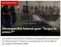 "HOLY SHIT AHAHAHA: BREAKING NEWS  Preto F to pay Respects  Disrespectful funeral-goer ""forgot to  press F""  At a military funeral held in California a disrespectful marine claimed  he ""forgot to press F"" when he was questioned as to why he did not  pay respects to the fallen soldier HOLY SHIT AHAHAHA"