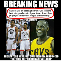 """I'm dead 😂 Raptors GM Masai Ujiri said this today when he was asked about beating LeBron 👀 Idk about you guys but I don't see that happening anytime soon 💀 Do you think the Raptors have a chance to beat LeBron in the playoffs this season?? Comment your thoughts below 👌 Double tap and tag some friends below! 👍⬇(Quote via @nbamemesgoat): BREAKING NEWS  Raptors GM on beating LeBron: """"Our job is to  beat him, you have to figure it out. If not, then  go play in some other league or something""""  @ENBAMEMES  PTo  10  7  THE RAPTORS HAVE JUST SURPRISINGLY ANNOUNCED  THAT THEY ARE """"FINDING A NEW LEAGUE"""" I'm dead 😂 Raptors GM Masai Ujiri said this today when he was asked about beating LeBron 👀 Idk about you guys but I don't see that happening anytime soon 💀 Do you think the Raptors have a chance to beat LeBron in the playoffs this season?? Comment your thoughts below 👌 Double tap and tag some friends below! 👍⬇(Quote via @nbamemesgoat)"""