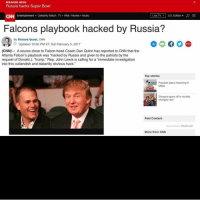 """Dan Quinn: BREAKING NEWS  Russia hacks Super Bowl  Live TV  U.S. Edition  p E  CNN Entertainment Celebrity Watch TV+ Web Movies Music  Falcons playbook hacked by Russia?  By Richard Quest, CNN  O Updated 10:30 PM ET, Sat February 5, 2017  (CNN)- A source close to Falcon head Coach Dan Quinn has reported to CNN that the  Atlanta Falcon's playbook was """"hacked by Russia and given to the patriots by the  request of Donald J. Trump."""" Rep. John Lewis is calling for a """"immediate investigation  into this outlandish and blatantly obvious hack.""""  Top stories  Possible plane hijacking in  Malta  Shopper goes off in racially  Charged rant  Paid Content  Recommended by Outbrain  More from CNN"""