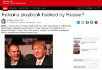 """Dan Quinn: BREAKING NEWS  Russia hacks Super Bowl  Live TV  U.S. Edition  CNN Entertainment Celebrity Watch TV. Web Movies Music  Falcons playbook hacked by Russia?  By Richard Quest, CNN  Updated 10:30 PM ET, Sat February 5, 2017  (CNN)- A source close to Falcon head Coach Dan Quinn has reported to CNN that the  Atlanta Falcon's playbook was """"hacked by Russia and given to the patriots by the  request of Donald J. Trump."""" Rep. John Lewis is calling for a """"immediate investigation  into this outlandish and blatantly obvious hack.""""  Top stories  Possible plane hijacking in  Malta  Shopper goes off in racially  charged rant  Paid Content  Recommended by Outbrain  More from CNN"""