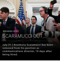 Memes, New York, and News: BREAKING NEWS  SCARAMUCCl OUT  July 31 | Anothony Scaramucci has been  removed from his position as  communications director, 10 days after  being hired President Trump has removed Anthony Scaramucci as communications director, according to the New York Times. Mr. Scaramucci has been relieved just 10 days after he was brought on to the west wing team. __ Last week, Mr. Scaramucci went on vulgar tirade against other senior members of the president's senior staff.