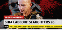 News, Shia LaBeouf, and Breaking News: BREAKING NEWS  SHIA LABEOUF SLAUGHTERS 96  19:56  MANY MORE FEARED DEAD... SAM HYDE ALSO TO BLAME SAYS ADL CEO JONATHON G