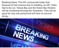 Green Bay Packers: Breaking News: The NFL announced today that  because of lost revenue due to kneeling, an NFL Team  had to be cut. Tampa Bay and the Green Bay Packers  will be combining forming the Tampacks. They will be  good for only one period and will have no second  string...  BREAKING  NEWS