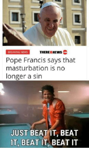 I see this as a absolute win: BREAKING NEWS  THEREISNEWScom  Pope Francis says that  masturbation is no  longer a sin  JUST BEAT IT, BEAT  IT, BEAT IT BEAT IT I see this as a absolute win