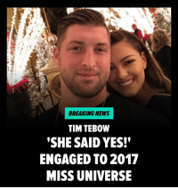 "Memes, Miss Universe, and News: BREAKING NEWS  TIM TEB0W  SHE SAID YES!""  ENGAGED TO 2017  MISS UNIVERSE Sorry ladies ... Tim Tebow's GF just said YAAAASSS! 💍 He's one step closer to swiping that V-card. CONGRATS you two! tmz timtebow missuniverse engaged"