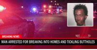 tickling: BREAKING NEWS  TO  MAN ARRESTED FOR BREAKING INTO HOMES AND TICKLING BUTTHOLES