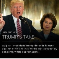 "Memes, News, and Breaking News: BREAKING NEWS  TRUMP'S TAKE  Aug 15 President Trump defends himself  against criticism that he did not adequately  condemn white supremacists. In a long exchange with reporters at Trump Tower, President Trump insisted that both sides, the ""alt-right"" and the ""alt-left,"" were to blame for the violence in Charlottesville. (Swipe right to watch the second half of the press conference.)"
