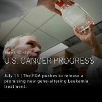 Memes, News, and Breaking News: BREAKING NEWS  U.S. CANCER PROGRESS  July 13 | The FDA pushes to release a  promising new gene-altering Leukemia  treatment. A new kind of cancer treatment that uses genetically engineered cells from a patient's immune system to attack cancer cells was unanimously supported by an F.D.A. advisory committee on Wednesday (10 votes to 0). The F.D.A. is likely to accept the recommendation, which would represent a major advancement in oncology and immunotherapy.