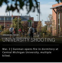 "Fire, Memes, and News: BREAKING NEWS  UNIVERSITY SHOOTING  Mar. 2 | Gunman opens fire in dormitory at  Central Michigan University, multiple  killed. A gunman opened fire at Central Michigan University's Campbell Hall dormitory this morning, fatally shooting two people. The deceased victims are reportedly not students, and the ""police believe the situation started from a domestic situation,"" according to a statement tweeted by the university. The suspect, a 19-year-old male wearing mustard yellow jeans and a blue hoodie, is still at large. The university is currently in lockdown and officials have advised people take cover on campus until they apprehend the gunman, who is considered armed and dangerous. Michigan State Police, local police, university police, the sheriff's department, and agents from the federal Bureau of Alcohol, Tobacco, Firearms and Explosives are all on the scene. This shooting marks the 12th school shooting in 2018. ___ Image: the fire.org"