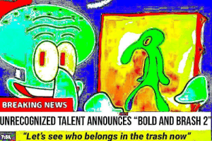 "bb2: BREAKING NEWS  UNRECOGNIZED TALENT ANNOUNCES ""BOLD AND BRASH 2  ""Let's see who belongs in the trash now"" bb2"