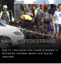 Police have reported 13 fatalities and over 100 injuries in Barcelona after a van slammed into a crowd of people. The police are investigating the incident as a possible terror attack. (Updated 4:30 EST.): BREAKING NEWS  VANHITS PEDESTRIANS  Aug 17 Van plows into crowd of people in  Barcelona; multiple deaths and injuries  reported Police have reported 13 fatalities and over 100 injuries in Barcelona after a van slammed into a crowd of people. The police are investigating the incident as a possible terror attack. (Updated 4:30 EST.)