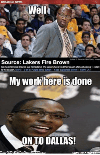 Espn, Facebook, and Fire: BREAKING NEWS  Wella  Andrew D. BarnsteinNEBAEGetty Images  Source: Lakers Fire Brown  So much for Mike Brown's last homestand. The Lakershave fired their coach after a shocking 14 start  to the Season  panic button  Kobe s  Brown  ESPN LA  My Work here done  ON TO DALLAS!  Brought BSE Facebook.com/NBAMenaes #DwightLogic!