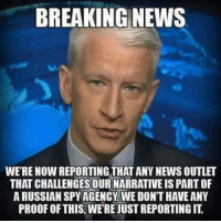 Crimea river, MSM: BREAKING NEWS  WERE NOW REPORTING THAT ANY NEWS OUTLET  THAT CHALLENGES OUR NARRATIVE IS PARTOF  ARUSSIAN SPY AGENCY WE DONT HAVEANY  PROOF OF THIS. WERE JUST REPORTING IT. Crimea river, MSM