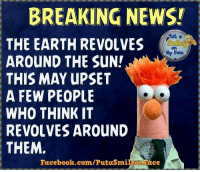 revolvers: BREAKING NEWSI  THE EARTH REVOLVES  Face  AROUND THE SUN!  THIS MAY UPSET  A FEW PEOPLE  WHO THINK IT  REVOLVES AROUND  THEM.  Facebook.com/Putasmileon ace