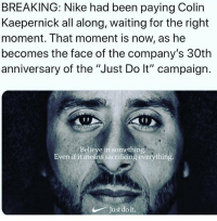 "After causing the @nfl to lose millions of life long fans due to kneeling during the National Anthem, @kaepernick7 has managed to somehow become the face of Nike's 30th Anniversary ""Just Do It"" campaign. How do you feel about this move by @nike and it's new direction?: BREAKING: Nike had been paying Colin  Kaepernick all along, waiting for the right  moment. That moment is now, as he  becomes the face of the company's 30tlh  anniversary of the ""Just Do lt"" campaign.  Believe in something  Even if it means sacrificing everything  Just do it. After causing the @nfl to lose millions of life long fans due to kneeling during the National Anthem, @kaepernick7 has managed to somehow become the face of Nike's 30th Anniversary ""Just Do It"" campaign. How do you feel about this move by @nike and it's new direction?"