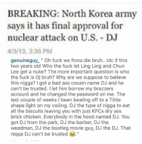 """Lmao can't trust Dj bruh @genuineguy: BREAKING: North Korea army  says it has final approval for  nuclear attack on U.S. - DJ  /3/13, 3:36 PM  genuineguy_"""" Oh fuck we finna die bruh.. Idc if this  two years old Who the fuck let Ling Ling and Chun  Lee get a nuke? The more important question is who  the fuck is Dj bruh? Why are we suppose to believe  this nigga? I got a bad ass cousin name DJ and he  can't be trusted. I let him borrow my brazzers  account and he changed the password on me. The  last couple of weeks I been beating off to a Tittie  shape light on my ceiling. DJ the tvpe of nigga to eat  all the biscuits leaving you with just KFCs dry ass  brick chicken. Everybody in the hood named DJ. You  got DJ from the park, DJ the barber, DJ the  weedman, DJ the bootleg movie guy, DJ the DJ. That  niqqa DJ can't be trusted . Lmao can't trust Dj bruh @genuineguy"""