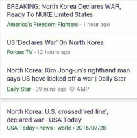 Well we had a good run , nice meeting all of you cool people but this is goodbye: BREAKING: North Korea Declares WAR,  Ready To NUKE United States  America's Freedom Fighters 1 hour ago  US Declares War' On North Korea  Forces TV  12 hours ago  North Korea: Kim Jong-un's righthand man  says US have kicked off a war l Daily Star  Daily Star  39 mins ago  AMP  North Korea: U.S. crossed red line',  declared war USA Today  USA Today news world 2016/07/28 Well we had a good run , nice meeting all of you cool people but this is goodbye